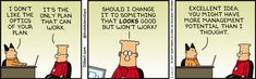 Boss: I don't like the optics of your plan. Dilbert: It's the only plan that can work. Should I change it to something that looks good but won't work? Boss: Excellent idea. You might have more management potential than I though.