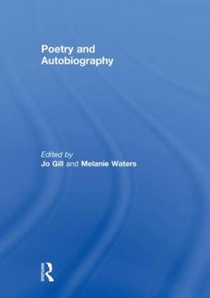 Poetry and autobiography / edited by Jo Gill and Melanie Waters - London ; New York : Routledge, 2011