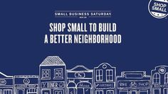 Shop small to build a better neighborhood.