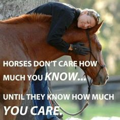 Horses don't care how much you know. ..until they know how much you care