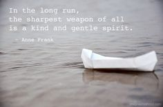 """Thoughts for the day: """"In the long run, the sharpest weapon of all is a kind and gentle spirit"""" ~ Anne Frank Quotable Quotes, Book Quotes, Me Quotes, Literature Quotes, Great Quotes, Quotes To Live By, Inspirational Quotes, Motivational Quotes, Cool Words"""