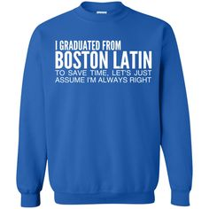 I Graduated From Boston Latin To Save Time Lets Just Assume Im Always Right Sweatshirts