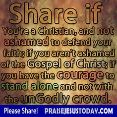 Share if you're a Christian, and not ashamed to defend your faith; if you aren't ashamed of the Gospel of Christ; if you have the courage to stand alone and not with the ungodly crowd.