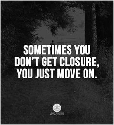 Sometimes there is no closure, but you must move on.