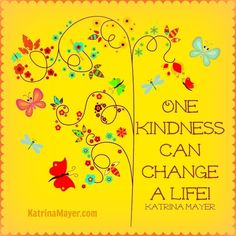 Even one small kindness can be a life change! #kind #kindness KatrinaMayer.com #change #life #bekind #peace #joy #happiness #love #quote #spreadthelove #smile #enjoylife #behappy #lightworker #goodenergy #motivation #passion #inspiration #lawofattraction #spiritual #awaken #consciousness #onelove #wholeness #bliss #enlightenment #meditation #lifeisbeautiful #wordsofwisdom