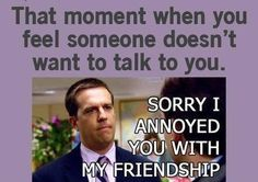 Sorry I annoyed you with my friendship... #narddawg