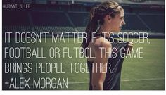 """It doesn't matter if it's soccer, football or futbol. This game brings people together."" - Alex Morgan"