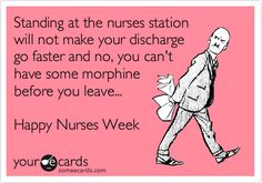 Standing at the nurses station will not make your discharge go faster and no, you can't have some morphine before you leave... Happy Nurses Week.