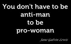 """You don't have to be anti-man to be pro-woman."" - Jane Galvin Lewis. This should be obvious but the ""scary, man-hating feminist"" stereotype won't die. I'm a feminist. And I love men."