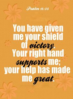 Psalm 18:35 (NLT) - You have given me your shield of victory.  Your right hand supports me; Your help has made me great.
