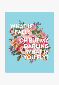 What If I Fall? Oh, But My Darling, What If You Fly? An inspirational quote art print. Original art created by ColorBee in teal aqua with red and pink flowers. White letters make it modern with a clas Art Prints Quotes, Art Quotes, Life Quotes, Inspirational Quotes, Quote Art, Success Quotes, Motivational Quotes, Body Quotes, Unique Quotes