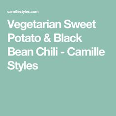 Vegetarian Sweet Potato & Black Bean Chili - Camille Styles