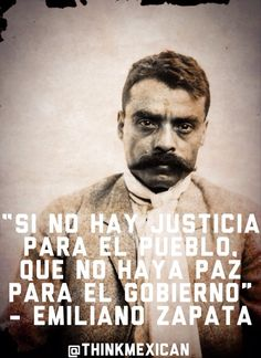 """""""If there is no justice for the people, may there be no peace for the government"""" - Emiliano Zapata"""