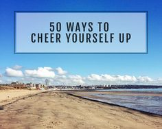 Sometimes we have to force ourselves to get our of our mood! Here's 50 ways to try!