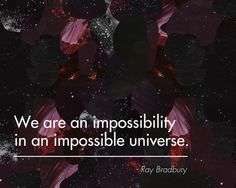 """We are an impossibility in an impossible universe."" - Google Search"