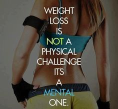 Weight loss is NOT a physical challenge, it's a mental one!