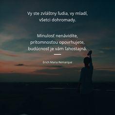 Vy ste zvláštny ľudia, vy mladí, všetci dohromady. Minulosť nenávidíte, prítomnosťou opovrhujete, budúcnosť je vám ľahostajná. - Erich Maria Remarque #ľudia #minulosť #budúcnosť Wisdom, Motivation, Education, Live, Quotes, Quotations, Onderwijs, Learning, Quote