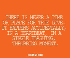 There is never a time or place for true love. It happens accidentally, in a heartbeat, in a single flashing moment.  ~curiano.com