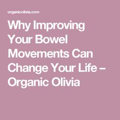 Why Improving Your Bowel Movements Can Change Your Life – Organic Olivia