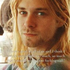 "Kurt Cobain: ""There's good in all of us and I think I simply love people too much, so much that it makes me feel too fucking sad. Kurt Cobain Quotes, Nirvana Kurt Cobain, Nirvana Quotes, Nirvana Lyrics, Music Is Life, My Music, Tattoo Musik, Club 27, Jimi Hendricks"