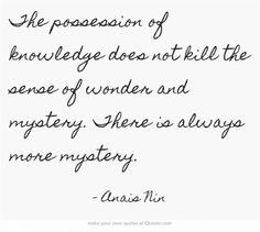 The possession of knowledge does not kill the sense of wonder and mystery. There is always more mystery.