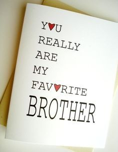 "This is a quote stated ""You really are my favorite brother."" I am the youngest of 8 children (7 boys,1 girl) and though ""favorite"" shouldn't be in a family title, I am a brother to my siblings. I love every last one of my brothers and my sister. We have a strong, blended family going. To everyone of them, I'm the little brother for 16 years now."