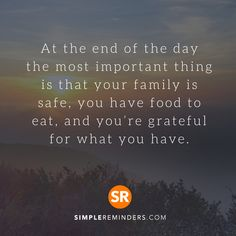 At the end of the day the most important thing is that your family is safe, you have food to eat, and you're grateful for what you have. #SimpleReminders #inspiration #quotes #quotestoliveby #quoteoftheday #words #day #family #safe