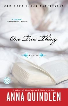 One True Thing by Anna Quindlen. A great interesting read by a fantastic author. I loved the way it explored family relationships and mostly the role of women, their quiet strength and the way they subtly move the world in different ways.