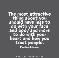 The most attractive thing about you should have less to do with your face and body and more to do with your heart and how you treat people. - Kandee Johnson
