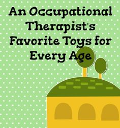An Occupational Therapist's Favorite Toys for Every Age : Spit That Out: The Blog