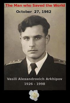 The man who saved the world, at the height of the Cuban Missile Crisis, Vasilli Arkhipov of the Soviet submarine B-59 refused to agree with his Captain's order to launch nuclear torpedos against US warships and setting off what might well have been a superpower nuclear war. . Arkhipov refused to agree - unanimous consent of 3 officers was required - and thanks to him, the world was saved from being scarred badly. His story is finally being told - the BBC is airing a documentary