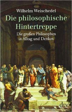 Die philosophische Hintertreppe: 34 großen Philosophen in Alltag und Denken: Amazon.de: Wilhelm Weischedel: Bücher