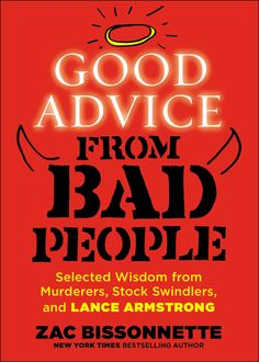 GOOD ADVICE FROM BAD PEOPLE: Selected Wisdom from Murderers, Stock Swindlers, and Lance Armstrong by Zac Bissonnette