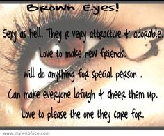 a friend of mine (Natasha) has brown eyes and this poster describes everything about her. GO BROWN EYES!!!