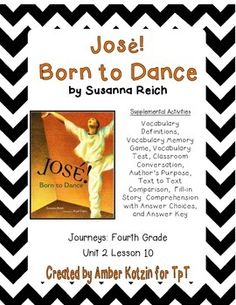 "This is an 8 page supplemental set with an answer key to accompany ""Jose! Born to Dance"" by Susanna Reich. This is a story from the  2014 4th grade Journeys series by Houghton Mifflin Harcourt as Unit 2 Lesson 10. This includes:Vocabulary Definitions (1 page)Vocabulary Memory Match (1 page)Vocabulary Test (1 page)Classroom Conversation (1 page)Author's Purpose (1 page)Text to Text Comparison (1 page)Story Comprehension (1 page)Story Comprehension Answer Choices (1 page)Answer Key (1 page)To…"