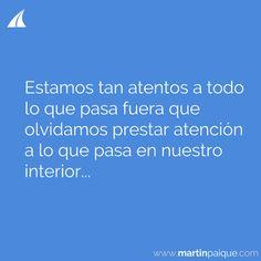 Estamos tan atentos a todo lo que pasa fuera que olvidamos prestar atención a lo que pasa en nuestro interior..   www.martinpaique.com #coach #empoderamiento