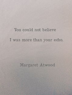 """I was more than your echo"" -Margaret Atwood Wonderful quote Poetry Quotes, Book Quotes, Words Quotes, Me Quotes, Sayings, The Words, Pretty Words, Beautiful Words, Literature Quotes"