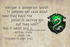 Slytherin: Whisper a dangerous secret to someone you care about. Now they have the power to destroy you, but they won't. this is what love is