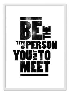 """""""Be the type of person you want to meet"""""""