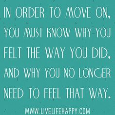 In order to move on, you must know why you felt the way you did, and why you no longer need to feel that way.