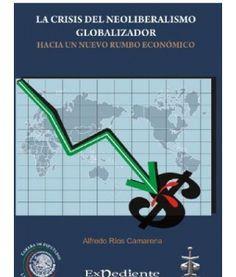 La crisis del neoliberalismo globalizador : hacia un nuevo rumbo económico / Alfredo Ríos Camarena