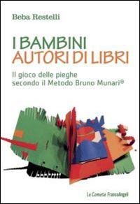 Libro I bambini autori di libri. Il gioco delle pieghe secondo il metodo Bruno Munari Beba Restelli