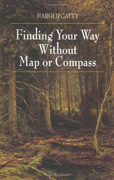 Finding Your Way Without Map or Compass: by Harold Gatty ~ Today's adventurers will learn how to find their way in the wilderness, in towns, in the desert, in snow-covered areas — even on the ocean — by observing birds, animals, weather patterns, vegetation, shifting sands, patterns of snow fields, & the positions of the sun, moon, & stars  / Amazon.com: Books