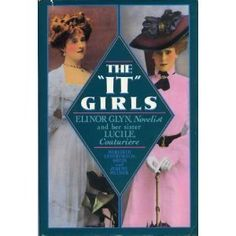The It Girls: Lucy, Lady Duff Gordon, the Couturiere Lucile, and Elinor Glyn, Romantic Novelist