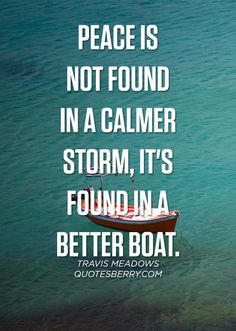 Peace is not found in a calmer storm, it's found in a better boat. - Travis Meadows #quotes