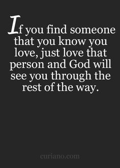 If you find someone that you know you love, just love that person and God will see you through the rest of the way. #LF
