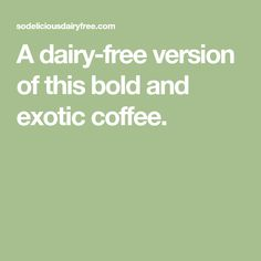 A dairy-free version of this bold and exotic coffee.