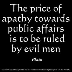 The price of apathy toward public affairs is to be ruled by evil men!