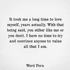 It took me a long time to love myself. Years actually. I have no time to try and convince anyone to value all that I am. Dont Like Me Quotes, I Dont Like You, Great Quotes, Quotes To Live By, Not Caring Quotes, Proud Of Myself Quotes, Doing Me Quotes, Moving Quotes, Don't Care Quotes