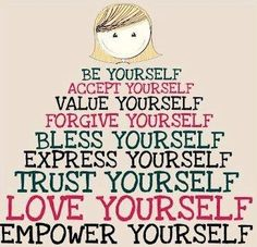 Today's Challenge: Be yourself, accept yourself, value yourself, bless yourself, express yourself, trust yourself, love yourself, empower yourself